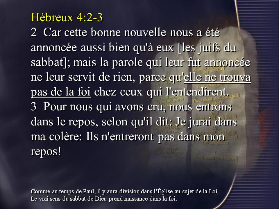 Hébreux 4:2-3 2 Car cette bonne nouvelle nous a été annoncée aussi bien qu à eux [les juifs du sabbat]; mais la parole qui leur fut annoncée ne leur servit de rien, parce qu elle ne trouva pas de la foi chez ceux qui l entendirent. 3 Pour nous qui avons cru, nous entrons dans le repos, selon qu il dit: Je jurai dans ma colère: Ils n entreront pas dans mon repos!